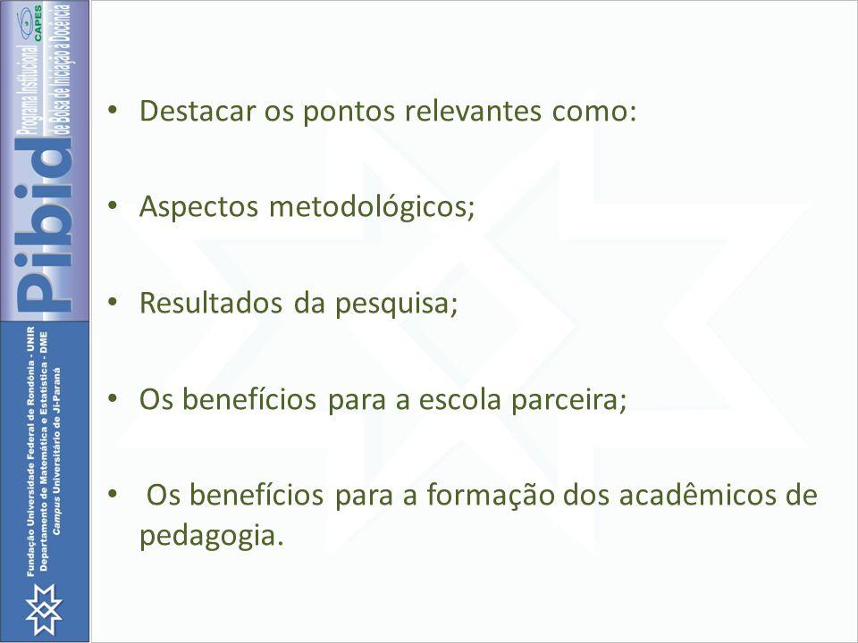 Destacar os pontos relevantes como: Aspectos metodológicos; Resultados da pesquisa; Os benefícios para a escola parceira; Os benefícios para a formaçã