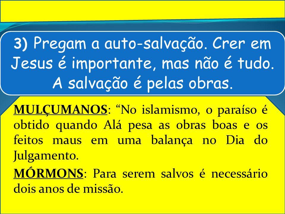 3) Pregam a auto-salvação. Crer em Jesus é importante, mas não é tudo. A salvação é pelas obras. MULÇUMANOS: No islamismo, o paraíso é obtido quando A