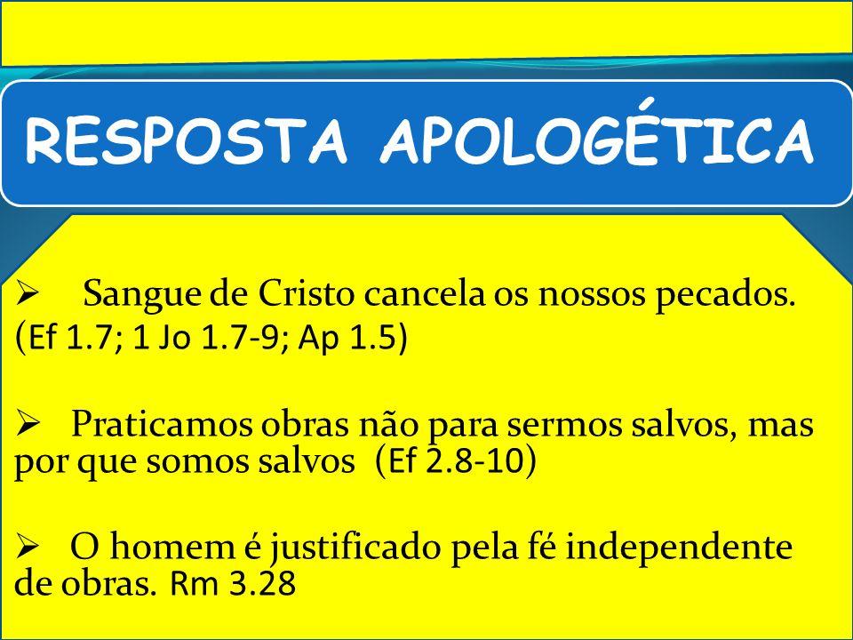 RESPOSTA APOLOGÉTICA Sangue de Cristo cancela os nossos pecados. (Ef 1.7; 1 Jo 1.7-9; Ap 1.5) Praticamos obras não para sermos salvos, mas por que som