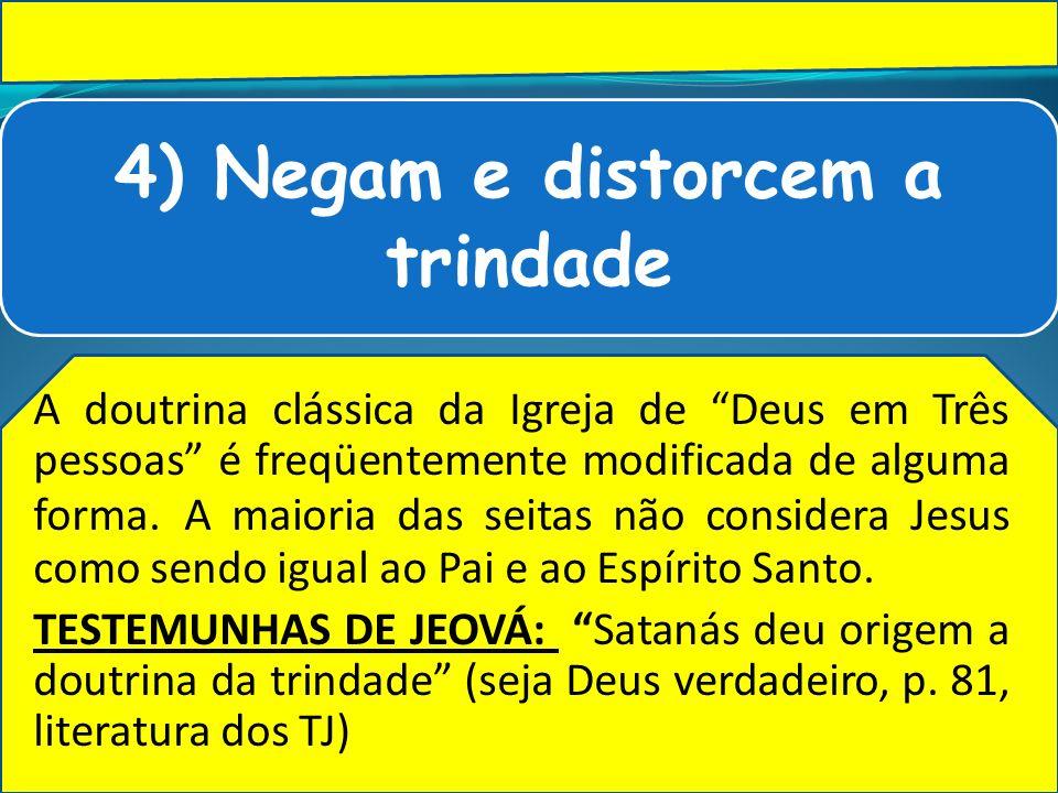 4) Negam e distorcem a trindade A doutrina clássica da Igreja de Deus em Três pessoas é freqüentemente modificada de alguma forma. A maioria das seita
