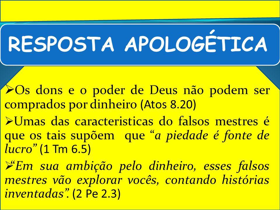 RESPOSTA APOLOGÉTICA Os dons e o poder de Deus não podem ser comprados por dinheiro (Atos 8.20) Umas das caracteristicas do falsos mestres é que os ta