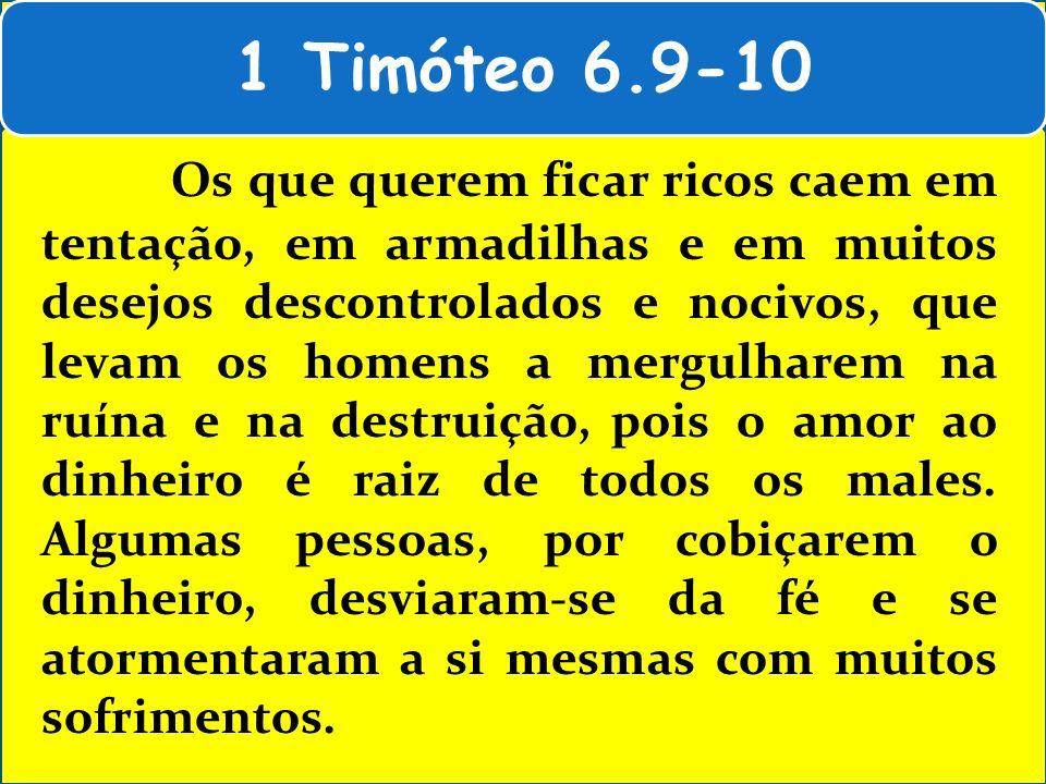 1 Timóteo 6.9-10 Os que querem ficar ricos caem em tentação, em armadilhas e em muitos desejos descontrolados e nocivos, que levam os homens a mergulh