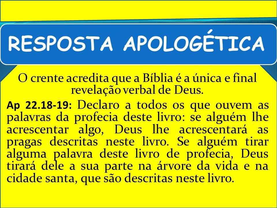 RESPOSTA APOLOGÉTICA O crente acredita que a Bíblia é a única e final revelação verbal de Deus. Ap 22.18-19: Declaro a todos os que ouvem as palavras