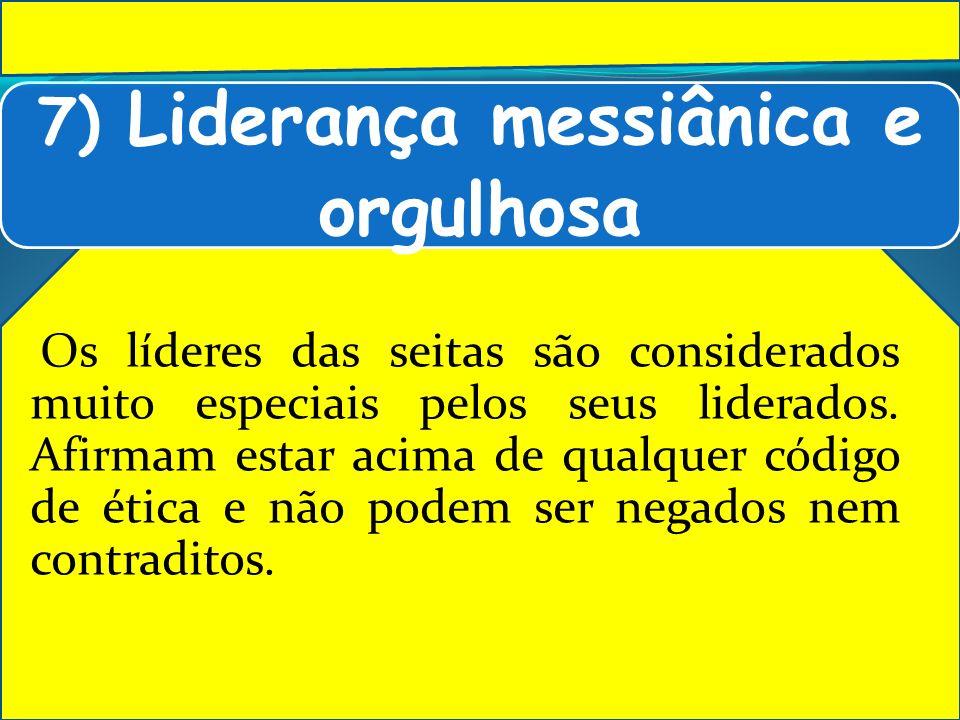 7) Liderança messiânica e orgulhosa Os líderes das seitas são considerados muito especiais pelos seus liderados. Afirmam estar acima de qualquer códig