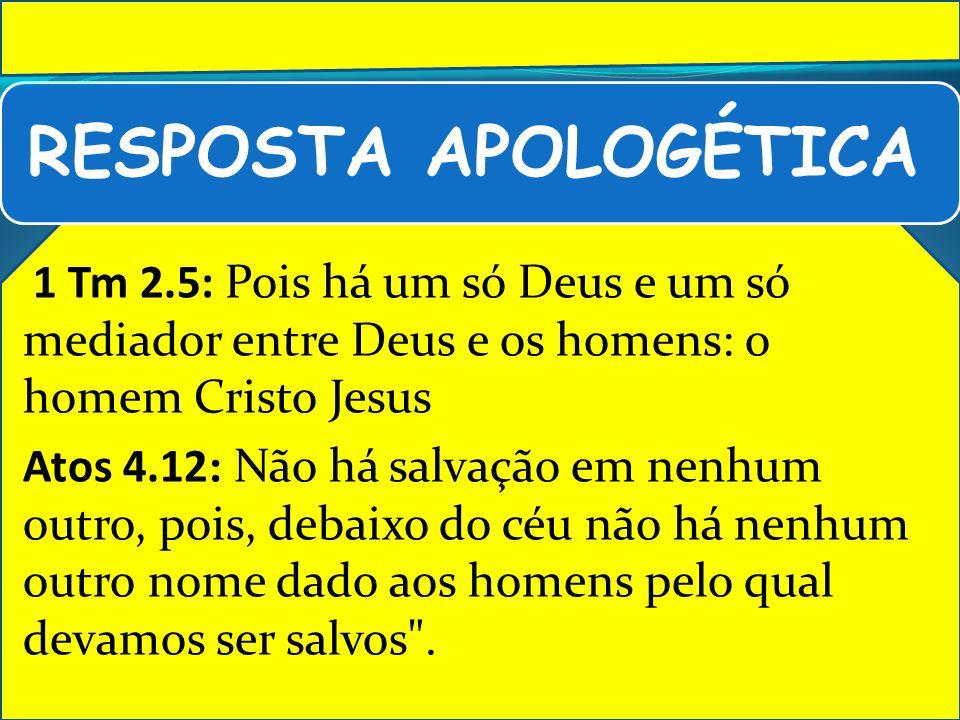 RESPOSTA APOLOGÉTICA 1 Tm 2.5: Pois há um só Deus e um só mediador entre Deus e os homens: o homem Cristo Jesus Atos 4.12: Não há salvação em nenhum o