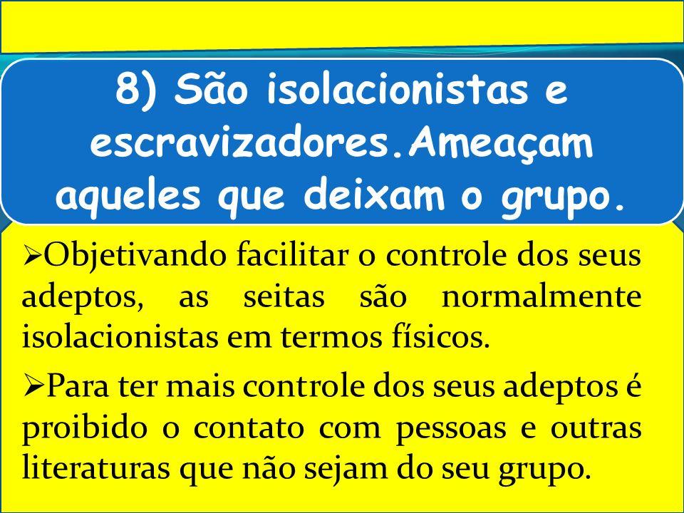 8) São isolacionistas e escravizadores.Ameaçam aqueles que deixam o grupo. Objetivando facilitar o controle dos seus adeptos, as seitas são normalment