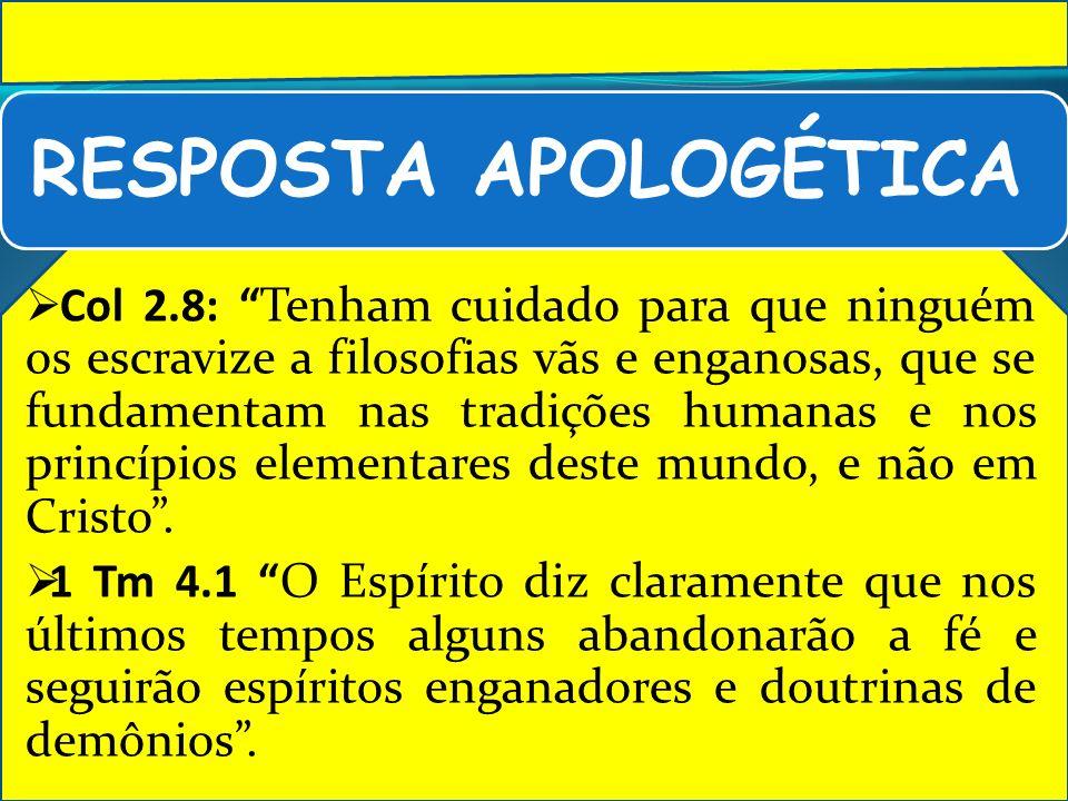 RESPOSTA APOLOGÉTICA Col 2.8: Tenham cuidado para que ninguém os escravize a filosofias vãs e enganosas, que se fundamentam nas tradições humanas e no