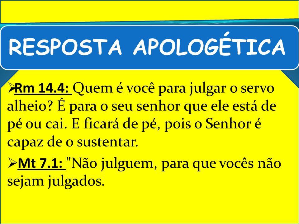 RESPOSTA APOLOGÉTICA Rm 14.4: Quem é você para julgar o servo alheio? É para o seu senhor que ele está de pé ou cai. E ficará de pé, pois o Senhor é c