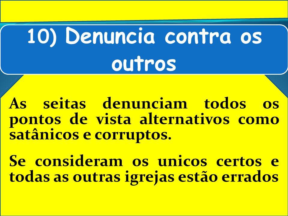 10) Denuncia contra os outros As seitas denunciam todos os pontos de vista alternativos como satânicos e corruptos. Se consideram os unicos certos e t