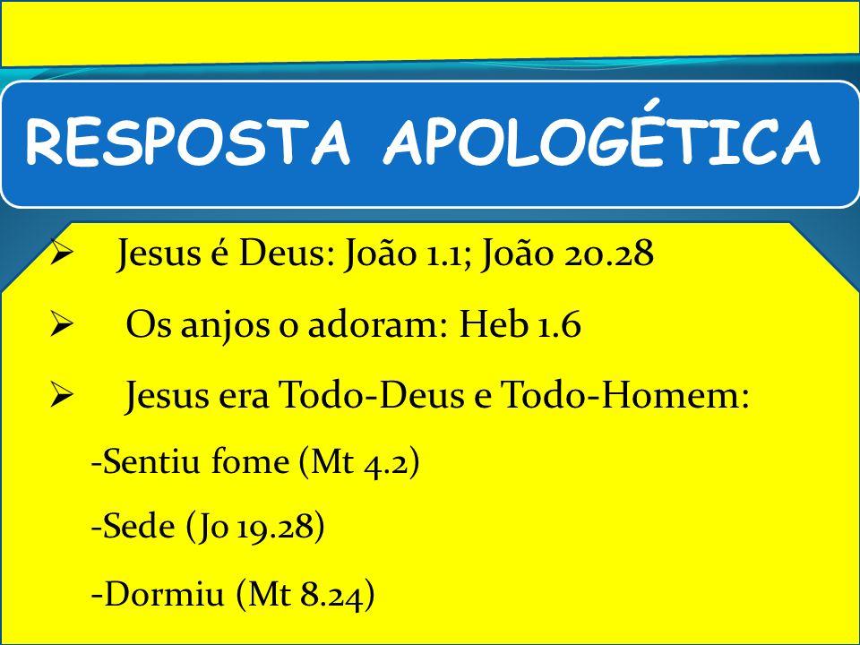 RESPOSTA APOLOGÉTICA Jesus é Deus: João 1.1; João 20.28 Os anjos o adoram: Heb 1.6 Jesus era Todo-Deus e Todo-Homem: -Sentiu fome (Mt 4.2) -Sede (Jo 1