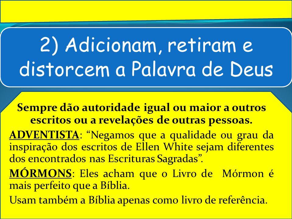 2) Adicionam, retiram e distorcem a Palavra de Deus Sempre dão autoridade igual ou maior a outros escritos ou a revelações de outras pessoas. ADVENTIS