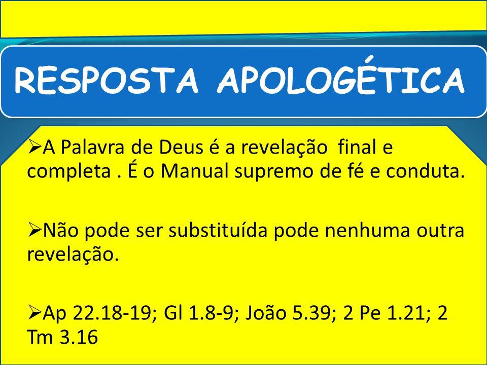 RESPOSTA APOLOGÉTICA A Palavra de Deus é a revelação final e completa. É o Manual supremo de fé e conduta. Não pode ser substituída pode nenhuma outra