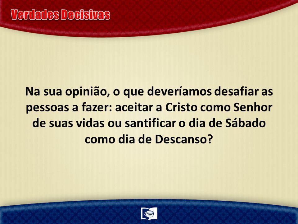 Na sua opinião, o que deveríamos desafiar as pessoas a fazer: aceitar a Cristo como Senhor de suas vidas ou santificar o dia de Sábado como dia de Des