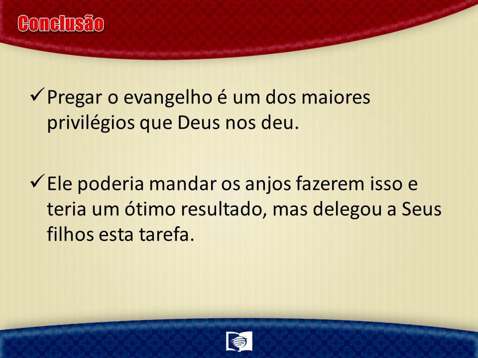 Pregar o evangelho é um dos maiores privilégios que Deus nos deu. Ele poderia mandar os anjos fazerem isso e teria um ótimo resultado, mas delegou a S