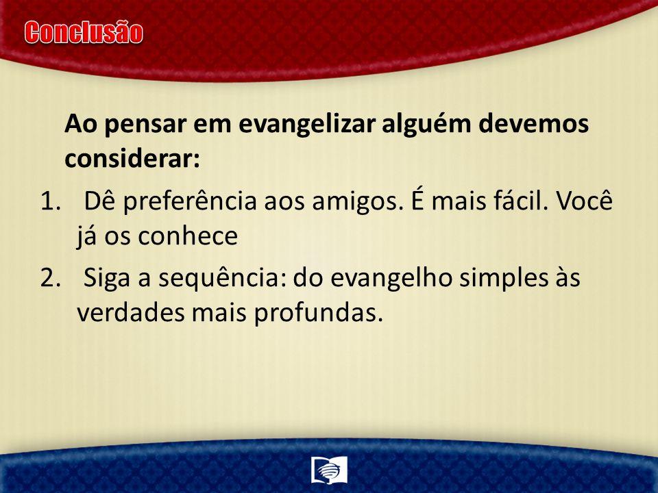 Ao pensar em evangelizar alguém devemos considerar: 1. Dê preferência aos amigos. É mais fácil. Você já os conhece 2. Siga a sequência: do evangelho s