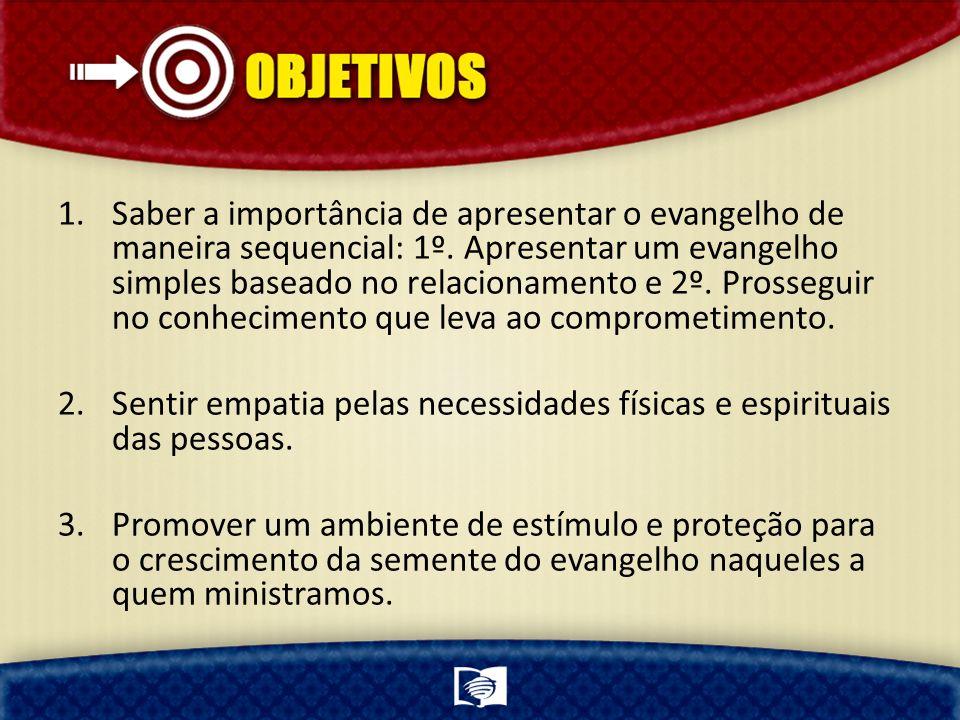 1.Saber a importância de apresentar o evangelho de maneira sequencial: 1º. Apresentar um evangelho simples baseado no relacionamento e 2º. Prosseguir