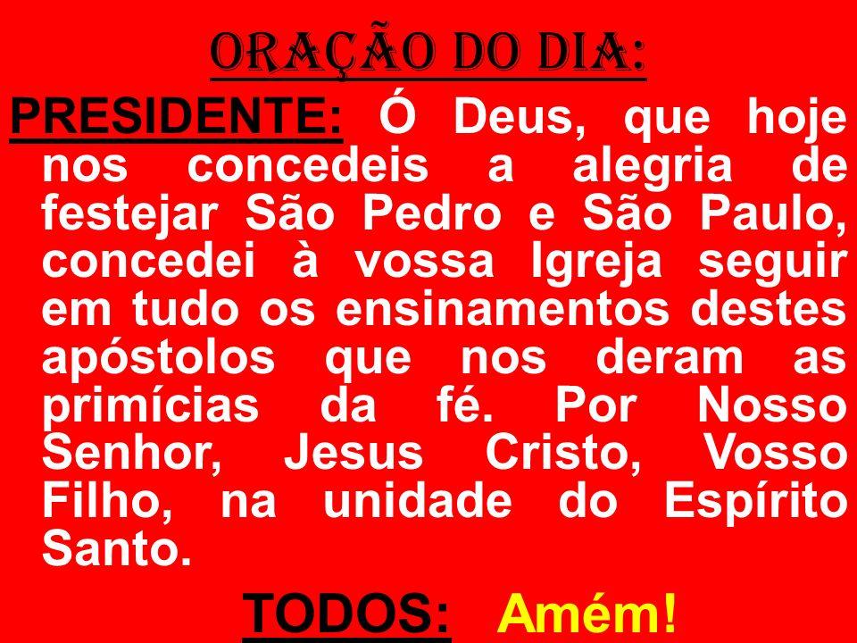 ORAÇÃO DO DIA: PRESIDENTE: Ó Deus, que hoje nos concedeis a alegria de festejar São Pedro e São Paulo, concedei à vossa Igreja seguir em tudo os ensin