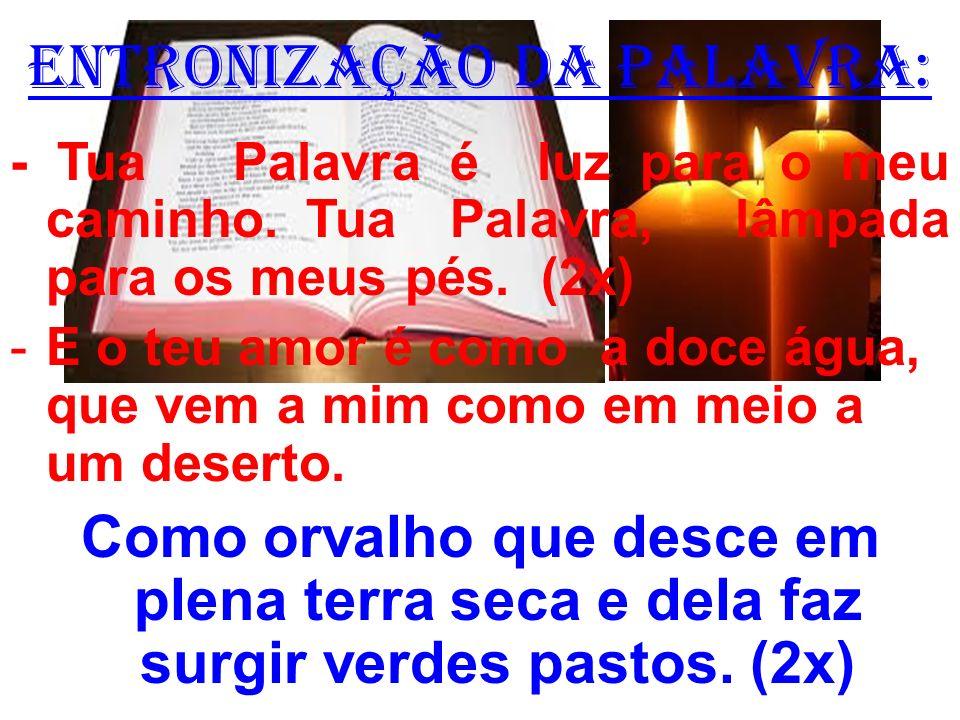 ENTRONIZAÇÃO DA PALAVRA: - Tua Palavra é luz para o meu caminho. Tua Palavra, lâmpada para os meus pés. (2x) -E o teu amor é como a doce água, que vem