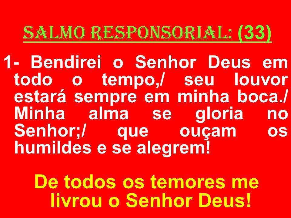 salmo responsorial: (33) 1- Bendirei o Senhor Deus em todo o tempo,/ seu louvor estará sempre em minha boca./ Minha alma se gloria no Senhor;/ que ouç