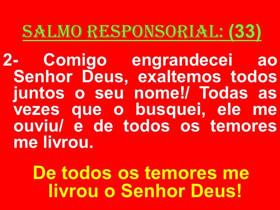 salmo responsorial: (33) 2- Comigo engrandecei ao Senhor Deus, exaltemos todos juntos o seu nome!/ Todas as vezes que o busquei, ele me ouviu/ e de to