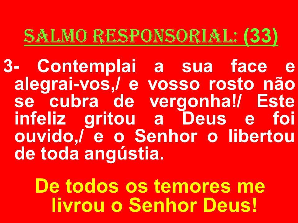 salmo responsorial: (33) 3- Contemplai a sua face e alegrai-vos,/ e vosso rosto não se cubra de vergonha!/ Este infeliz gritou a Deus e foi ouvido,/ e