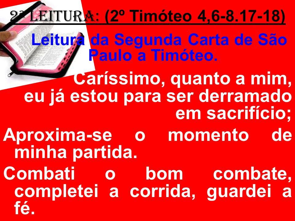 2ª Leitura: (2º Timóteo 4,6-8.17-18) Leitura da Segunda Carta de São Paulo a Timóteo. Caríssimo, quanto a mim, eu já estou para ser derramado em sacri