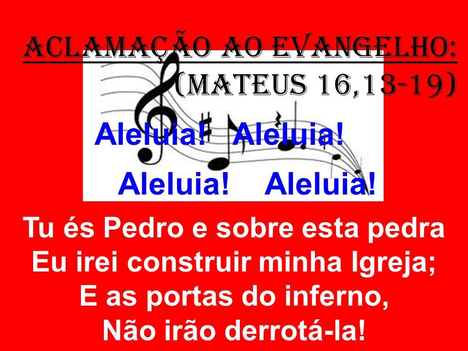 ACLAMAÇÃO AO EVANGELHO: (Mateus 16,13-19) Aleluia! Aleluia! Tu és Pedro e sobre esta pedra Eu irei construir minha Igreja; E as portas do inferno, Não