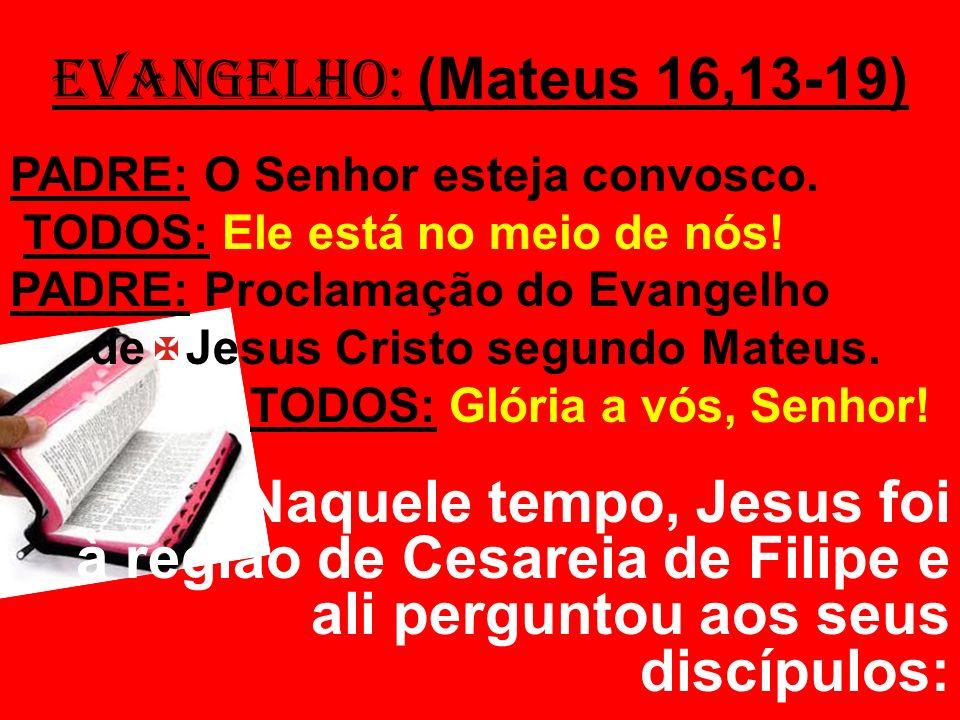 EVANGELHO: (Mateus 16,13-19) PADRE: O Senhor esteja convosco. TODOS: Ele está no meio de nós! PADRE: Proclamação do Evangelho de Jesus Cristo segundo