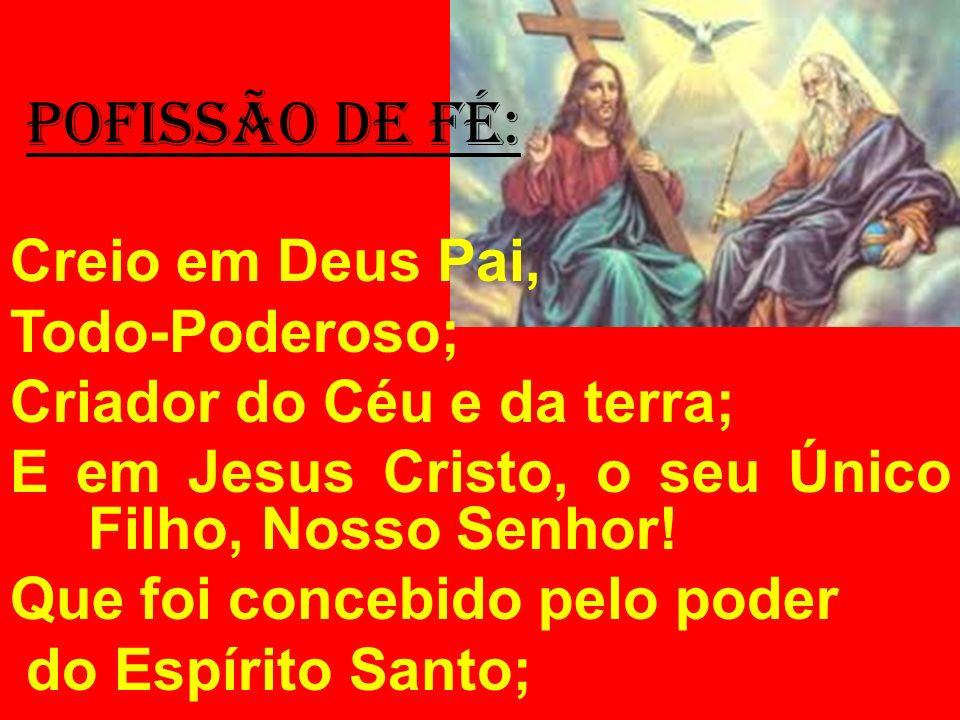 POFISSÃO DE FÉ: Creio em Deus Pai, Todo-Poderoso; Criador do Céu e da terra; E em Jesus Cristo, o seu Único Filho, Nosso Senhor! Que foi concebido pel