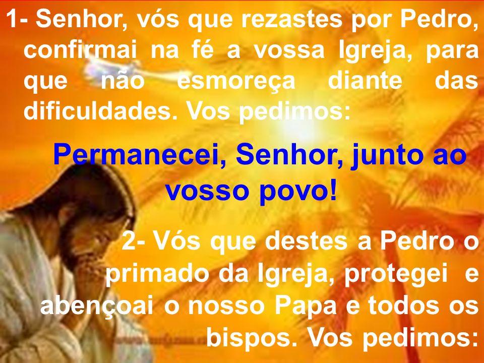 1- Senhor, vós que rezastes por Pedro, confirmai na fé a vossa Igreja, para que não esmoreça diante das dificuldades. Vos pedimos: Permanecei, Senhor,