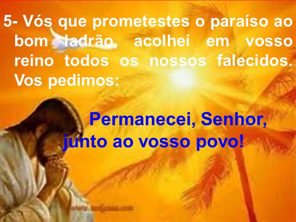 5- Vós que prometestes o paraíso ao bom ladrão, acolhei em vosso reino todos os nossos falecidos. Vos pedimos: Permanecei, Senhor, junto ao vosso povo