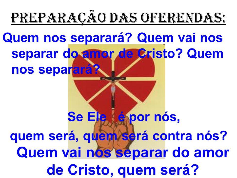 PREPARAÇÃO DAS OFERENDAS: Quem nos separará? Quem vai nos separar do amor de Cristo? Quem nos separará? Se Ele é por nós, quem será, quem será contra