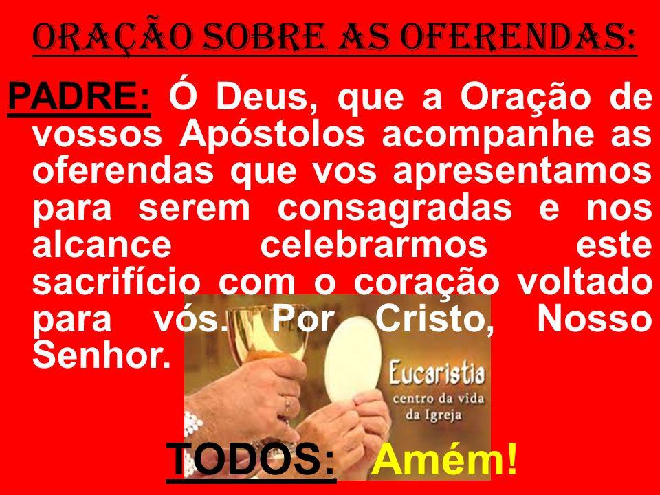 ORAÇÃO SOBRE AS OFERENDAS: PADRE: Ó Deus, que a Oração de vossos Apóstolos acompanhe as oferendas que vos apresentamos para serem consagradas e nos al