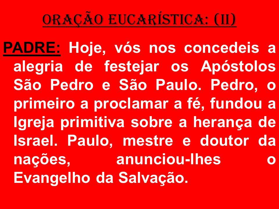 ORAÇÃO EUCARÍSTICA: (II) PADRE: Hoje, vós nos concedeis a alegria de festejar os Apóstolos São Pedro e São Paulo. Pedro, o primeiro a proclamar a fé,