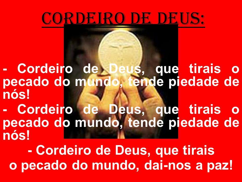 cordeiro de deus: - Cordeiro de Deus, que tirais o pecado do mundo, tende piedade de nós! - Cordeiro de Deus, que tirais o pecado do mundo, dai-nos a