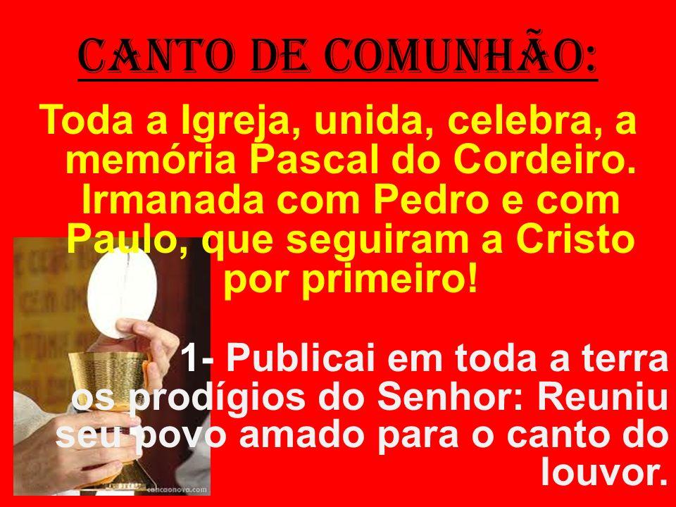 CANTO DE COMUNHÃO: Toda a Igreja, unida, celebra, a memória Pascal do Cordeiro. Irmanada com Pedro e com Paulo, que seguiram a Cristo por primeiro! 1-