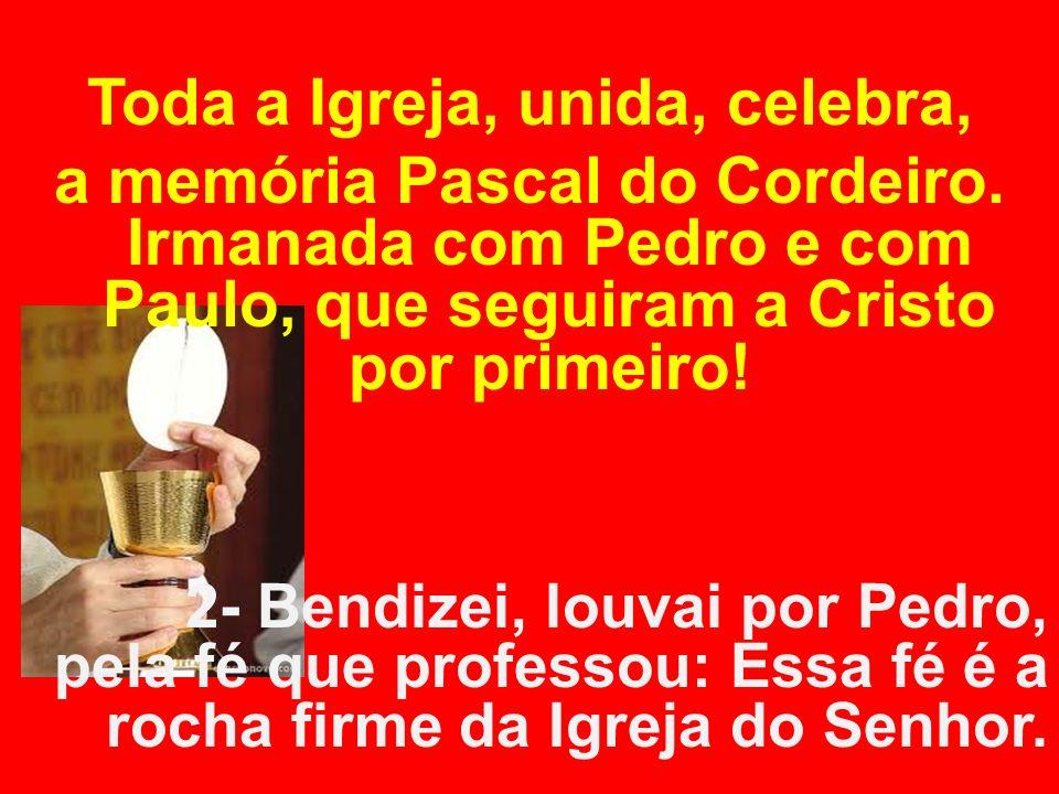 Toda a Igreja, unida, celebra, a memória Pascal do Cordeiro. Irmanada com Pedro e com Paulo, que seguiram a Cristo por primeiro! 2- Bendizei, louvai p