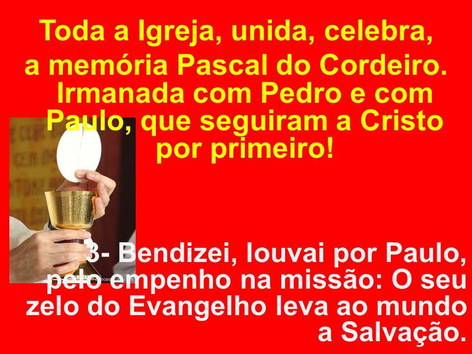 Toda a Igreja, unida, celebra, a memória Pascal do Cordeiro. Irmanada com Pedro e com Paulo, que seguiram a Cristo por primeiro! 3- Bendizei, louvai p
