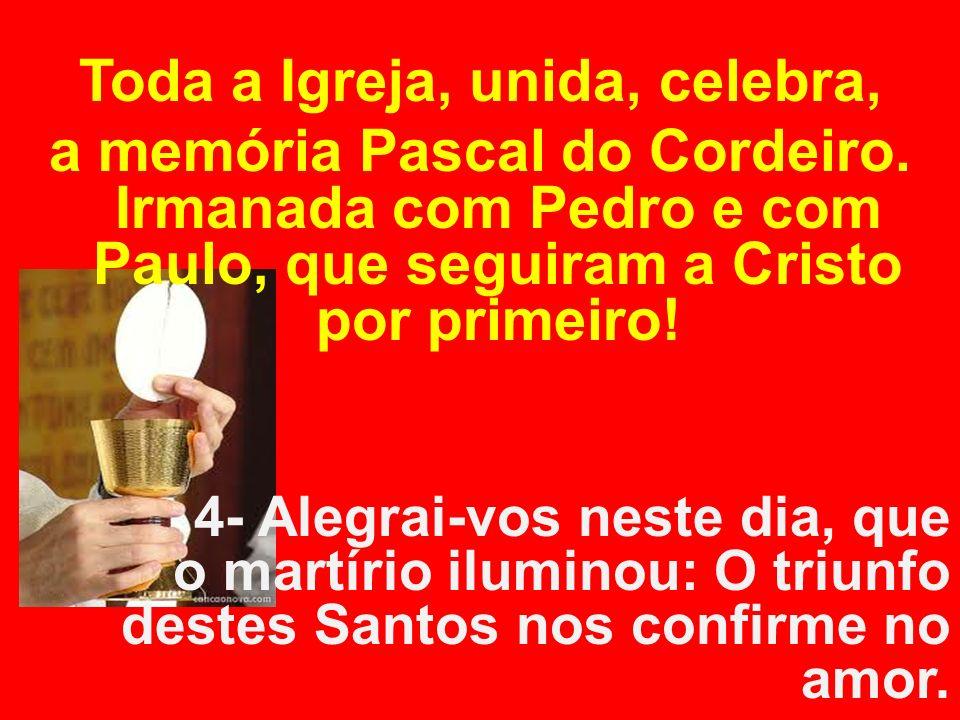 Toda a Igreja, unida, celebra, a memória Pascal do Cordeiro. Irmanada com Pedro e com Paulo, que seguiram a Cristo por primeiro! 4- Alegrai-vos neste