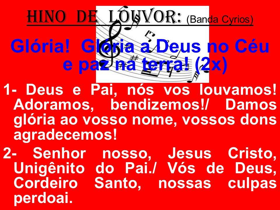 HINO DE LOUVOR: (Banda Cyrios) Glória! Glória a Deus no Céu e paz na terra! (2x) 1- Deus e Pai, nós vos louvamos! Adoramos, bendizemos!/ Damos glória