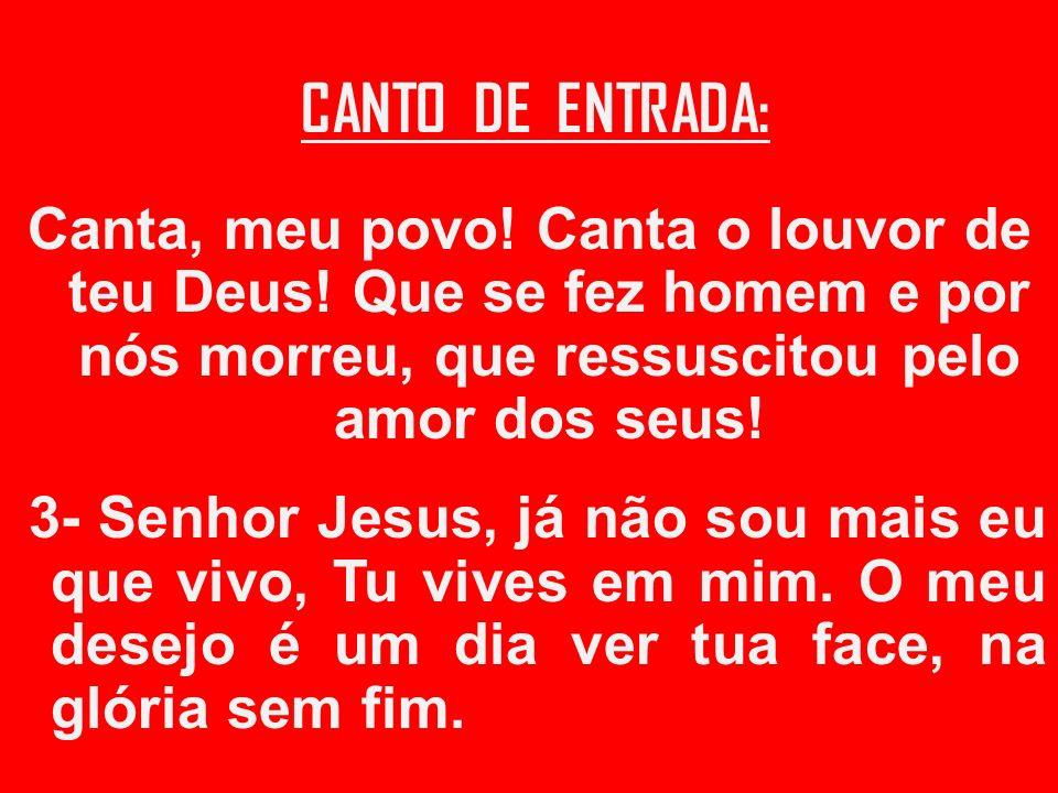 CANTO DE ENTRADA: Canta, meu povo! Canta o louvor de teu Deus! Que se fez homem e por nós morreu, que ressuscitou pelo amor dos seus! 3- Senhor Jesus,