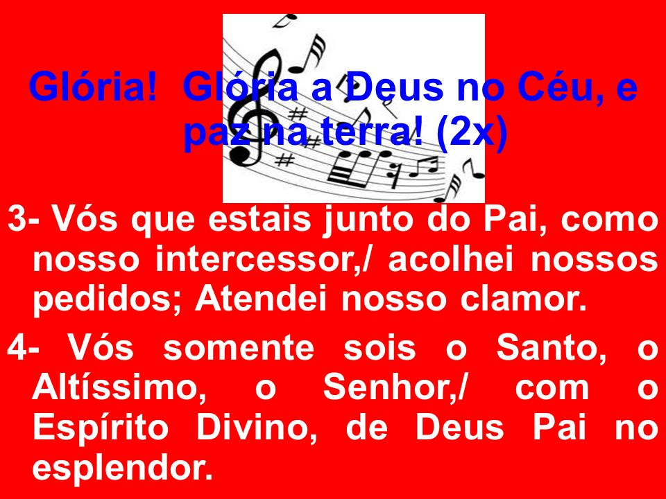 Glória! Glória a Deus no Céu, e paz na terra! (2x) 3- Vós que estais junto do Pai, como nosso intercessor,/ acolhei nossos pedidos; Atendei nosso clam