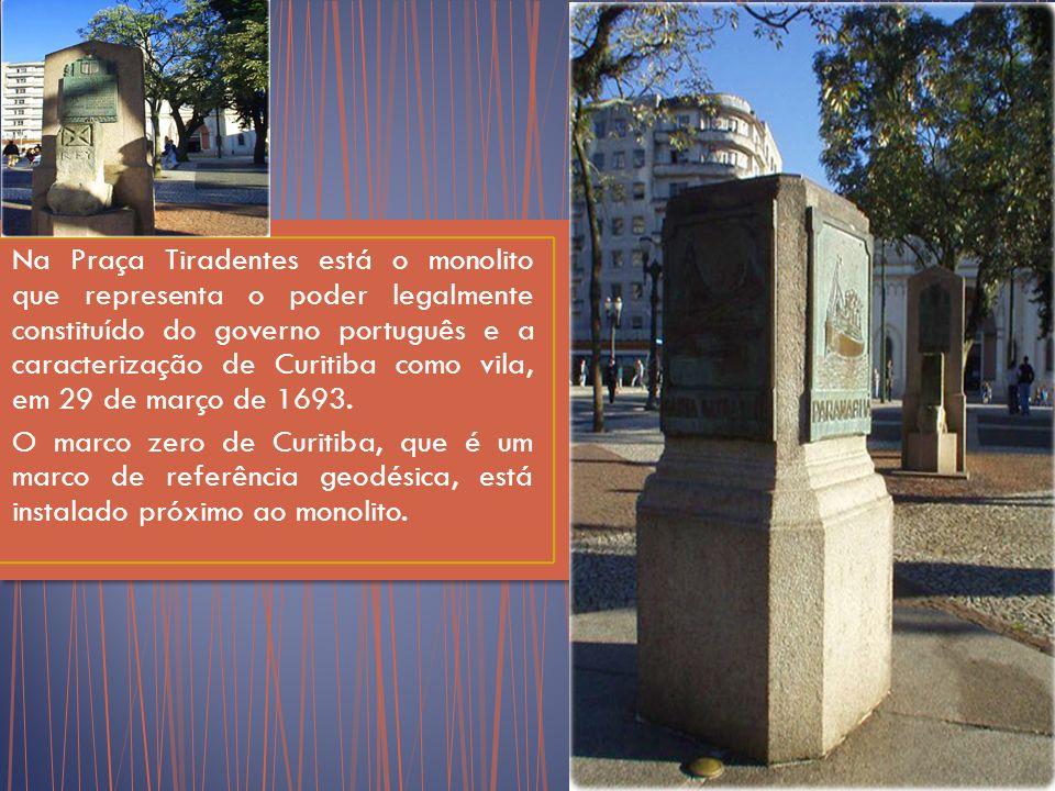 Na Praça Tiradentes está o monolito que representa o poder legalmente constituído do governo português e a caracterização de Curitiba como vila, em 29 de março de 1693.