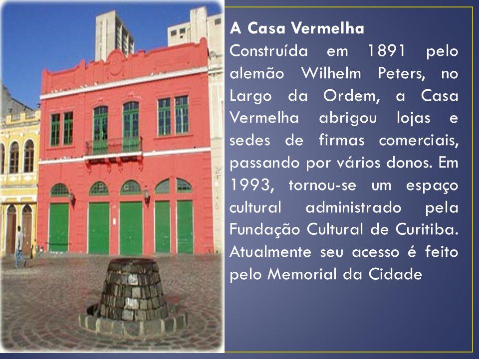 A Casa Vermelha Construída em 1891 pelo alemão Wilhelm Peters, no Largo da Ordem, a Casa Vermelha abrigou lojas e sedes de firmas comerciais, passando por vários donos.