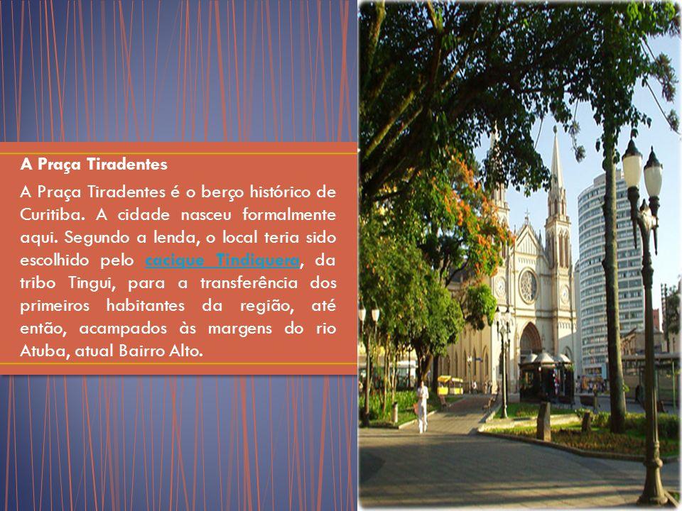 A Praça Tiradentes A Praça Tiradentes é o berço histórico de Curitiba.
