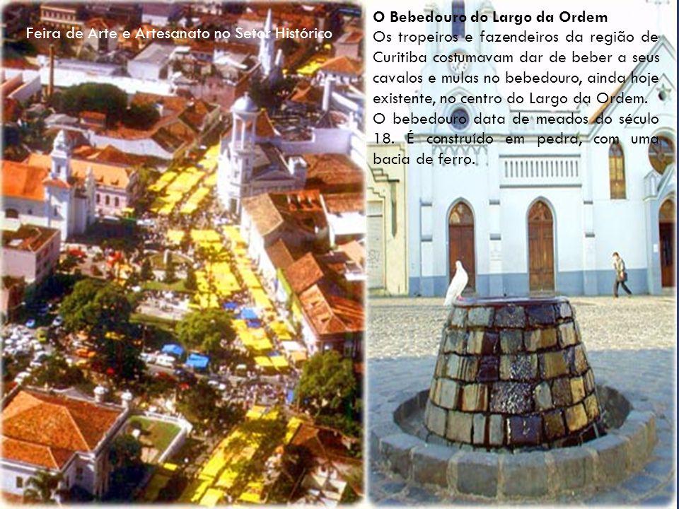 O Bebedouro do Largo da Ordem Os tropeiros e fazendeiros da região de Curitiba costumavam dar de beber a seus cavalos e mulas no bebedouro, ainda hoje existente, no centro do Largo da Ordem.