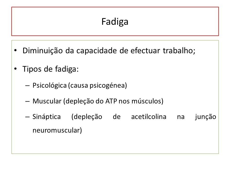 Fadiga Diminuição da capacidade de efectuar trabalho; Tipos de fadiga: – Psicológica (causa psicogénea) – Muscular (depleção do ATP nos músculos) – Si
