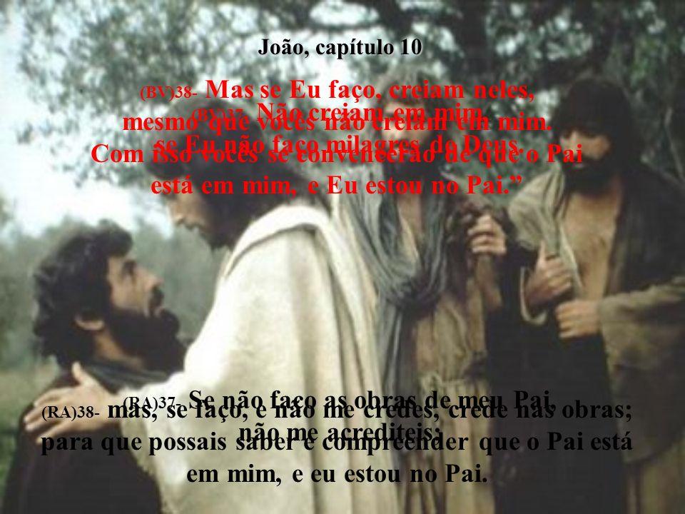 João, capítulo 10 (BV)31- Então os líderes judaicos novamente pegaram pedras para matar Jesus. (RA)31- Novamente, pegaram os judeus em pedras para lhe