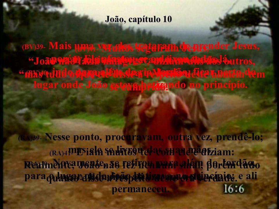 João, capítulo 10 (BV)39- Mais uma vez eles trataram de prender Jesus, porém Ele afastou-se e deixou todos lá, (BV)40- indo para além do rio Jordão, ficar perto do lugar onde João esteve batizando no princípio.