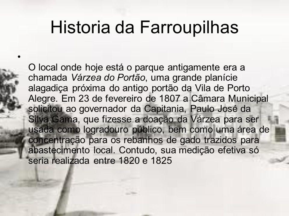 Historia da Farroupilhas O local onde hoje está o parque antigamente era a chamada Várzea do Portão, uma grande planície alagadiça próxima do antigo portão da Vila de Porto Alegre.